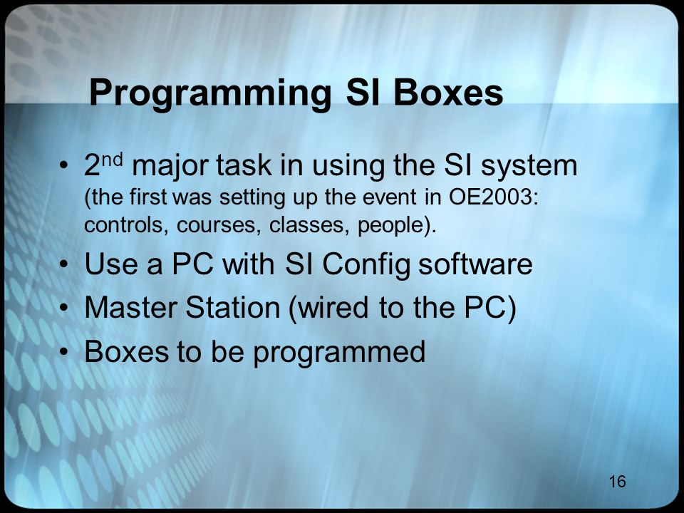 16 Programming SI Boxes 2 nd major task in using the SI system (the first was setting up the event in OE2003: controls, courses, classes, people). Use