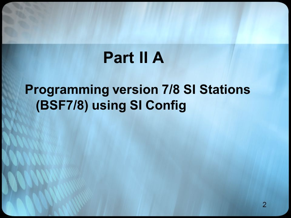 2 Part II A Programming version 7/8 SI Stations (BSF7/8) using SI Config