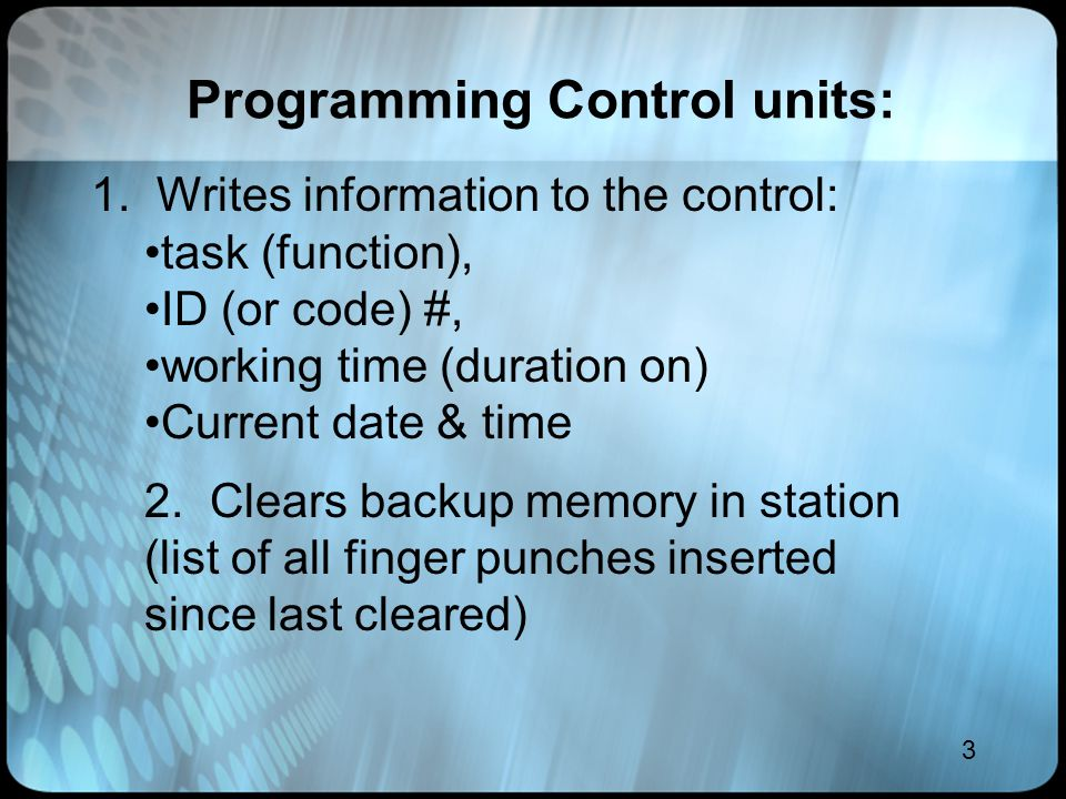 3 Programming Control units: 1. Writes information to the control: task (function), ID (or code) #, working time (duration on) Current date & time 2.