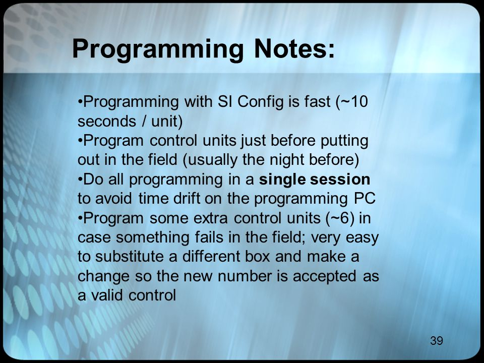 39 Programming Notes: Programming with SI Config is fast (~10 seconds / unit) Program control units just before putting out in the field (usually the