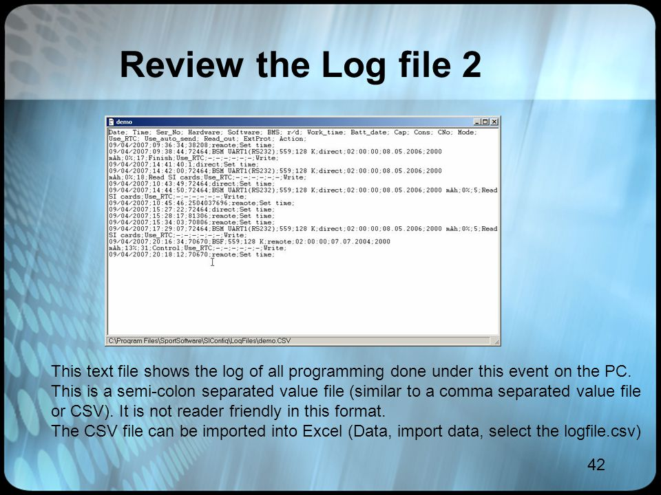 42 Review the Log file 2 This text file shows the log of all programming done under this event on the PC. This is a semi-colon separated value file (s