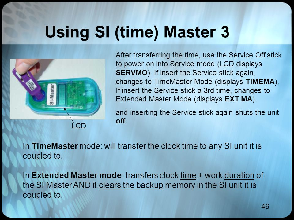 46 Using SI (time) Master 3 After transferring the time, use the Service Off stick to power on into Service mode (LCD displays SERVMO). If insert the