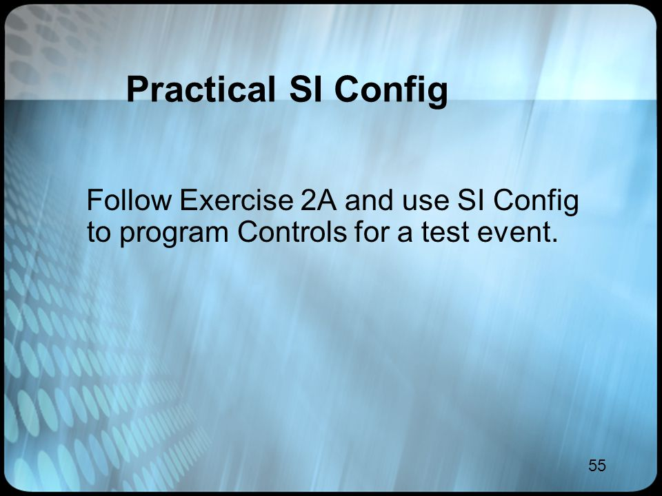 55 Practical SI Config Follow Exercise 2A and use SI Config to program Controls for a test event.