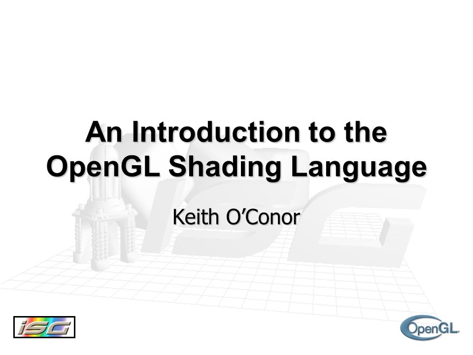 An Introduction to the OpenGL Shading Language Keith O'Conor