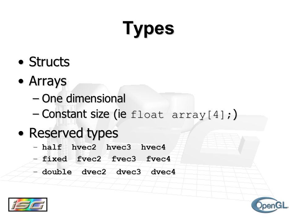 Types StructsStructs ArraysArrays –One dimensional –Constant size (ie float array[4]; ) Reserved typesReserved types –half hvec2 hvec3 hvec4 –fixed fvec2 fvec3 fvec4 –double dvec2 dvec3 dvec4