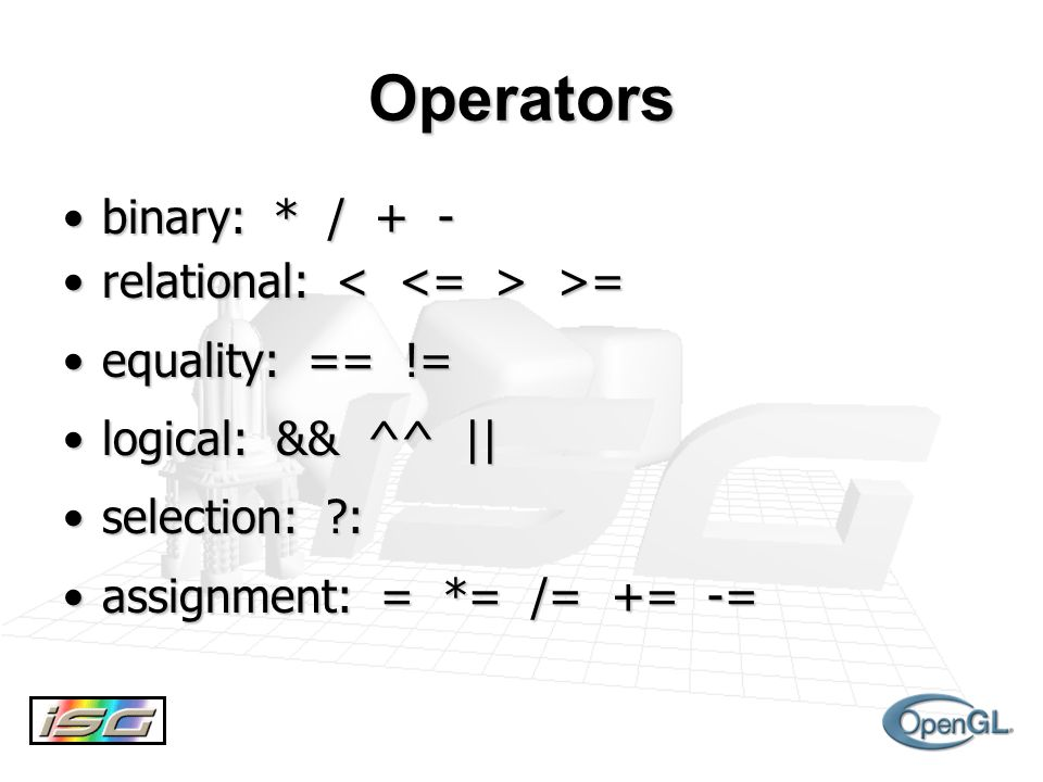 Operators binary: * / + -binary: * / + - relational: >=relational: >= equality: == !=equality: == != logical: && ^^ ||logical: && ^^ || selection: :selection: : assignment: = *= /= += -=assignment: = *= /= += -=