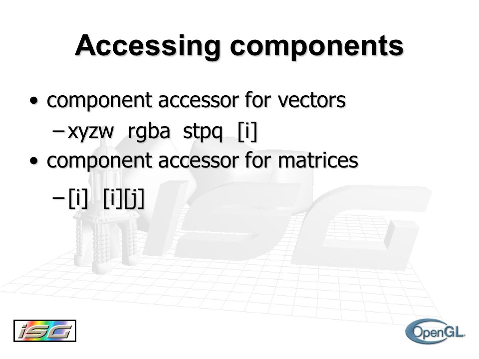 Accessing components component accessor for vectorscomponent accessor for vectors –xyzw rgba stpq [i] component accessor for matricescomponent accessor for matrices –[i] [i][j]