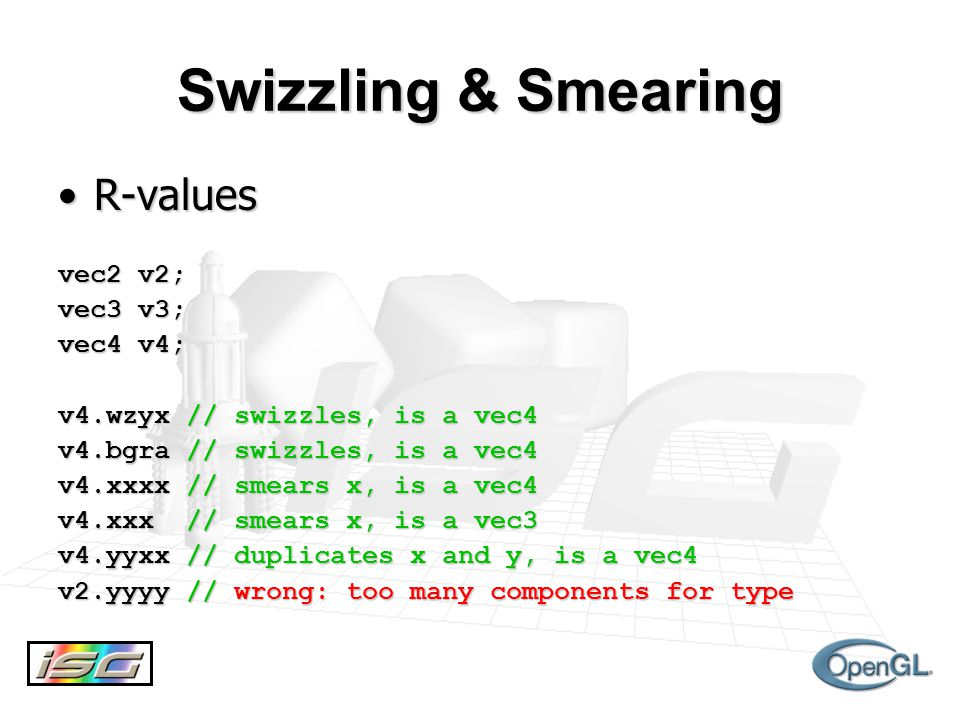 Swizzling & Smearing R-valuesR-values vec2 v2; vec3 v3; vec4 v4; v4.wzyx // swizzles, is a vec4 v4.bgra // swizzles, is a vec4 v4.xxxx // smears x, is a vec4 v4.xxx // smears x, is a vec3 v4.yyxx // duplicates x and y, is a vec4 v2.yyyy // wrong: too many components for type
