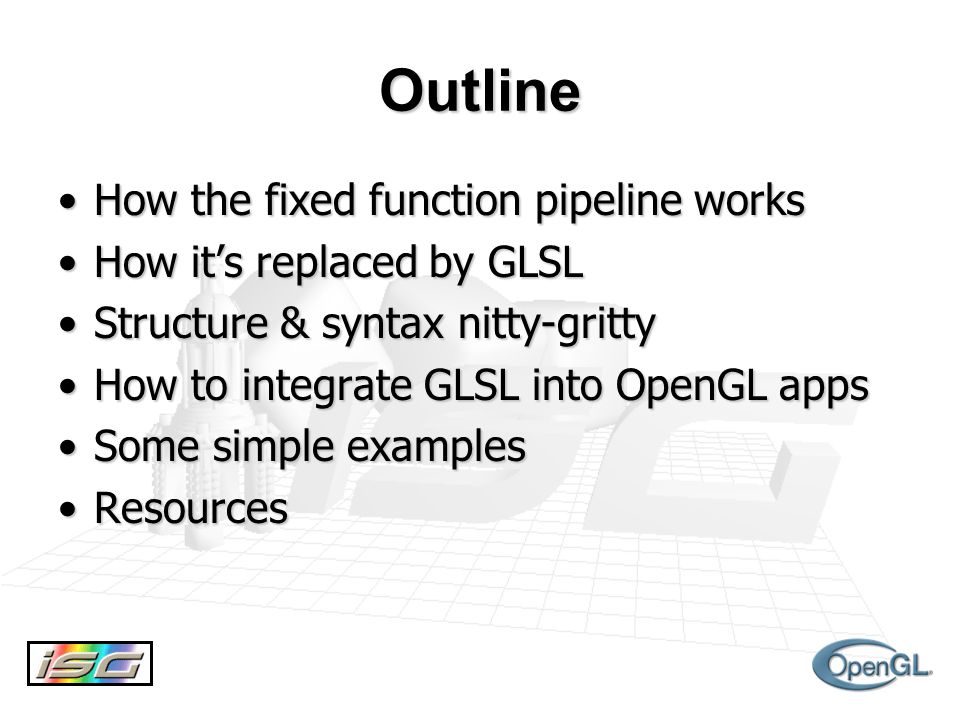 Outline How the fixed function pipeline worksHow the fixed function pipeline works How it's replaced by GLSLHow it's replaced by GLSL Structure & syntax nitty-grittyStructure & syntax nitty-gritty How to integrate GLSL into OpenGL appsHow to integrate GLSL into OpenGL apps Some simple examplesSome simple examples ResourcesResources