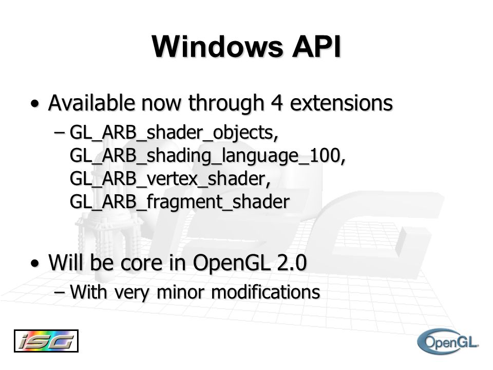 Windows API Available now through 4 extensionsAvailable now through 4 extensions –GL_ARB_shader_objects, GL_ARB_shading_language_100, GL_ARB_vertex_shader, GL_ARB_fragment_shader Will be core in OpenGL 2.0Will be core in OpenGL 2.0 –With very minor modifications