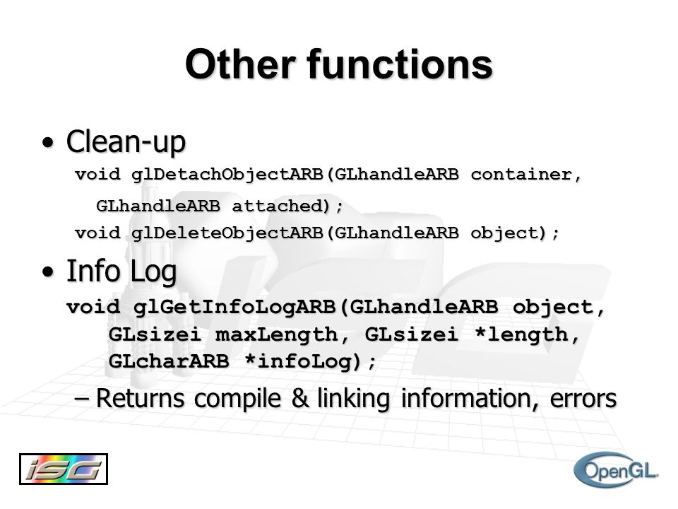 Other functions Clean-upClean-up void glDetachObjectARB(GLhandleARB container, GLhandleARB attached); void glDeleteObjectARB(GLhandleARB object); Info LogInfo Log void glGetInfoLogARB(GLhandleARB object, GLsizei maxLength, GLsizei *length, GLcharARB *infoLog); –Returns compile & linking information, errors