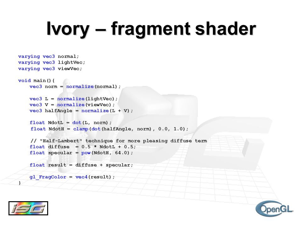 Ivory – fragment shader varying vec3 normal; varying vec3 lightVec; varying vec3 viewVec; void main(){ vec3 norm = normalize(normal); vec3 L = normalize(lightVec); vec3 V = normalize(viewVec); vec3 halfAngle = normalize(L + V); float NdotL = dot(L, norm); float NdotH = clamp(dot(halfAngle, norm), 0.0, 1.0); float NdotH = clamp(dot(halfAngle, norm), 0.0, 1.0); // Half-Lambert technique for more pleasing diffuse term // Half-Lambert technique for more pleasing diffuse term float diffuse = 0.5 * NdotL + 0.5; float specular = pow(NdotH, 64.0); float result = diffuse + specular; gl_FragColor = vec4(result); }