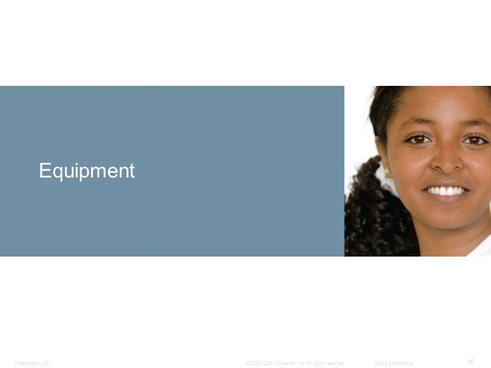 Presentation_ID 16 © 2008 Cisco Systems, Inc. All rights reserved.Cisco Confidential Equipment