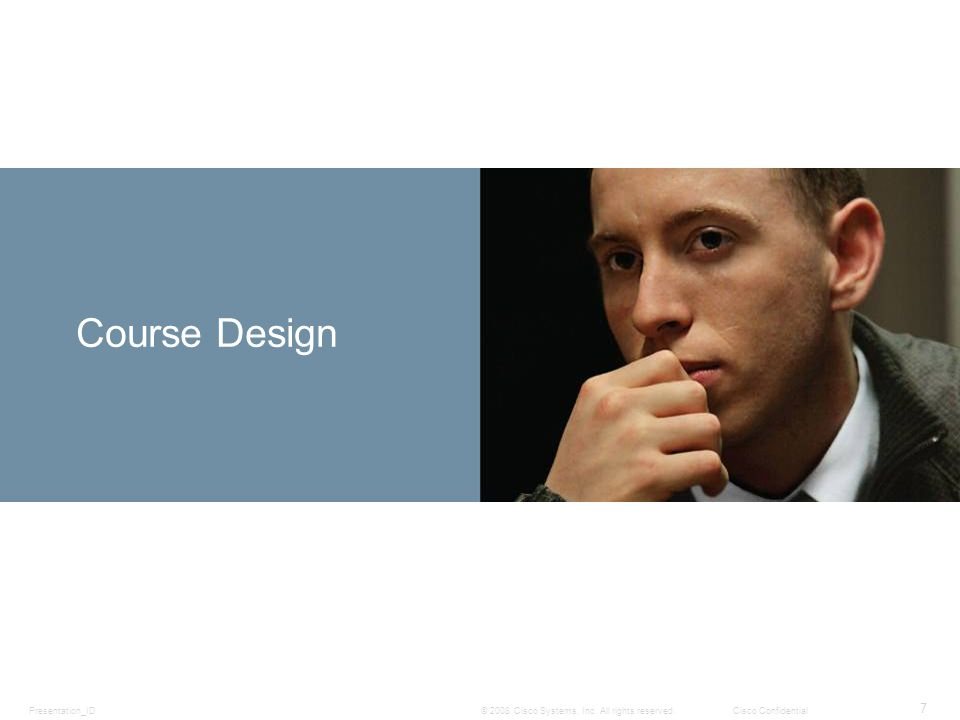 Presentation_ID 7 © 2008 Cisco Systems, Inc. All rights reserved.Cisco Confidential Course Design