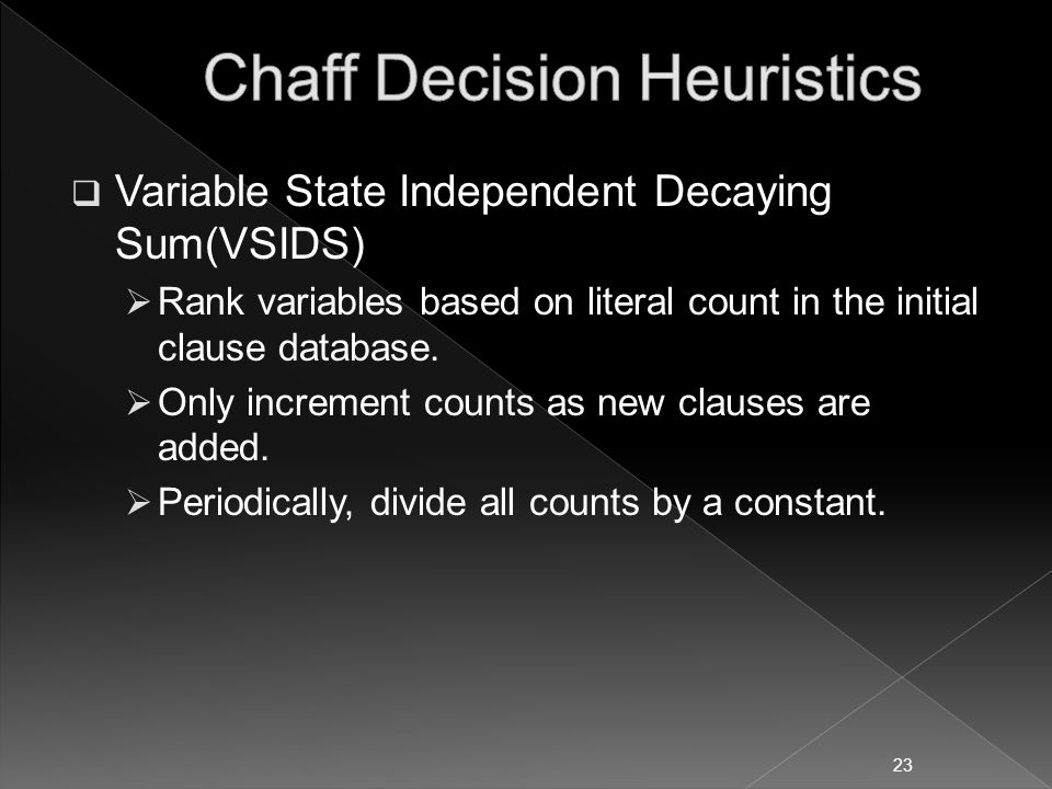  Variable State Independent Decaying Sum(VSIDS)  Rank variables based on literal count in the initial clause database.