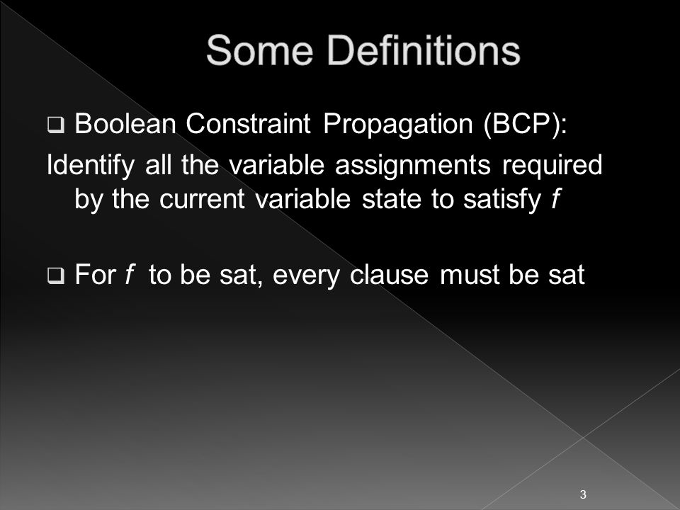  Boolean Constraint Propagation (BCP): Identify all the variable assignments required by the current variable state to satisfy f  For f to be sat, every clause must be sat 3