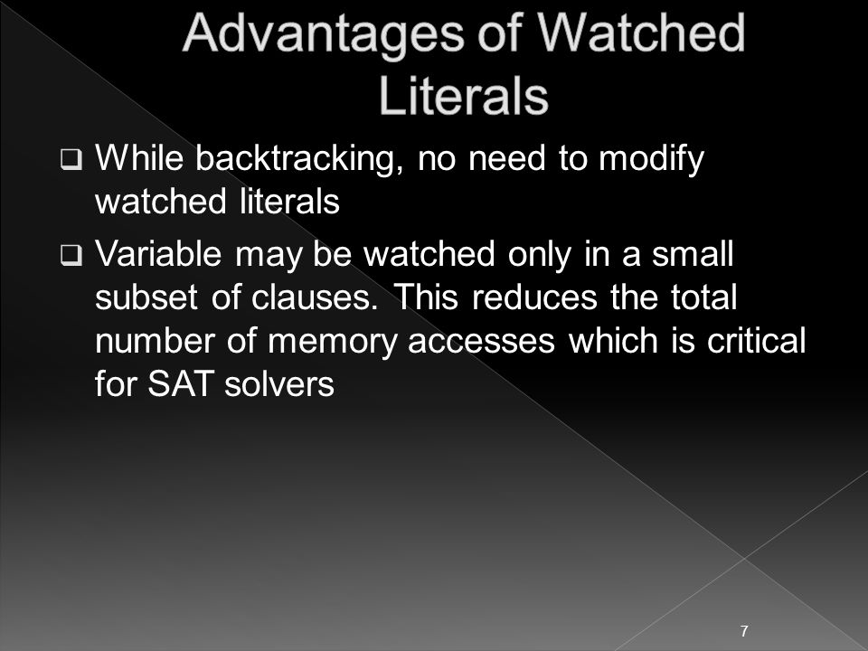  While backtracking, no need to modify watched literals  Variable may be watched only in a small subset of clauses.
