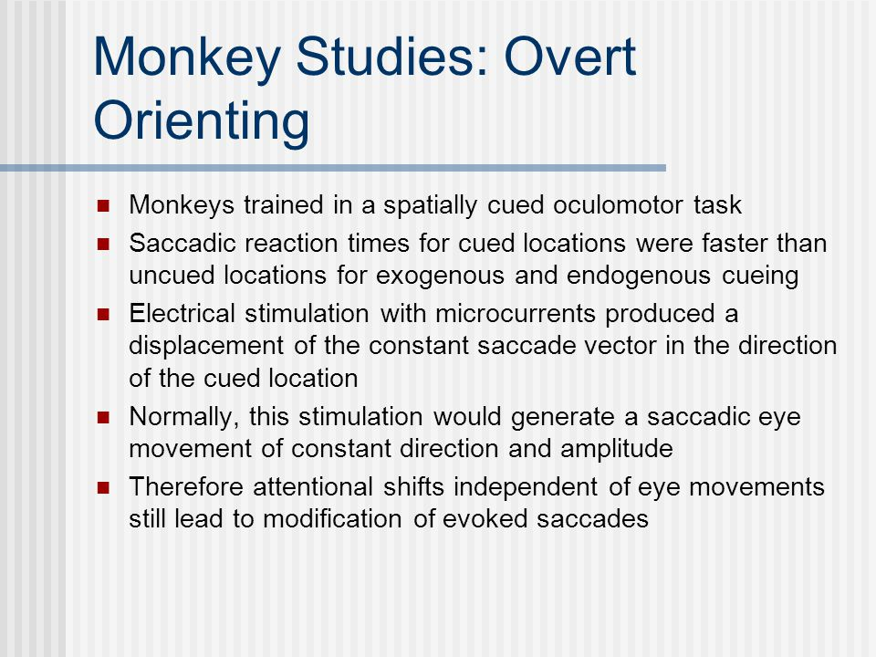 Monkey Studies: Overt Orienting Monkeys trained in a spatially cued oculomotor task Saccadic reaction times for cued locations were faster than uncued locations for exogenous and endogenous cueing Electrical stimulation with microcurrents produced a displacement of the constant saccade vector in the direction of the cued location Normally, this stimulation would generate a saccadic eye movement of constant direction and amplitude Therefore attentional shifts independent of eye movements still lead to modification of evoked saccades