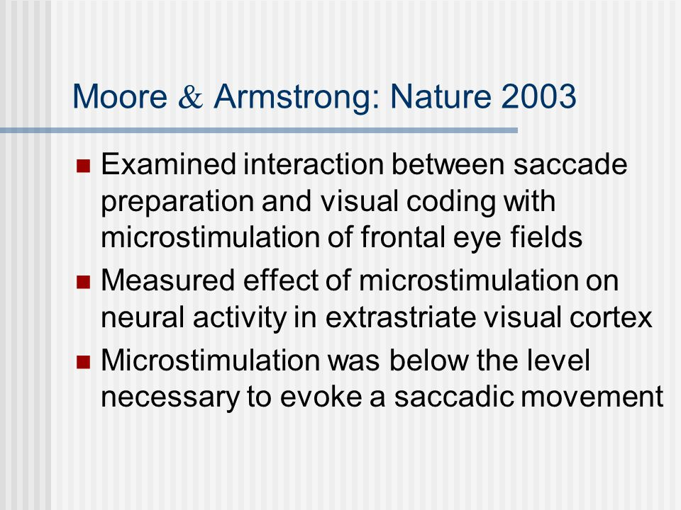 Moore & Armstrong: Nature 2003 Examined interaction between saccade preparation and visual coding with microstimulation of frontal eye fields Measured effect of microstimulation on neural activity in extrastriate visual cortex Microstimulation was below the level necessary to evoke a saccadic movement