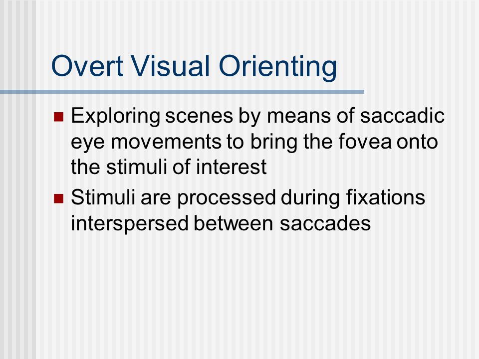 Overt Visual Orienting Exploring scenes by means of saccadic eye movements to bring the fovea onto the stimuli of interest Stimuli are processed during fixations interspersed between saccades