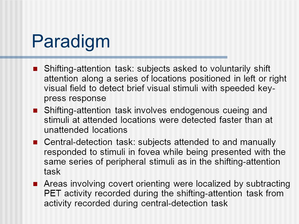Paradigm Shifting-attention task: subjects asked to voluntarily shift attention along a series of locations positioned in left or right visual field to detect brief visual stimuli with speeded key- press response Shifting-attention task involves endogenous cueing and stimuli at attended locations were detected faster than at unattended locations Central-detection task: subjects attended to and manually responded to stimuli in fovea while being presented with the same series of peripheral stimuli as in the shifting-attention task Areas involving covert orienting were localized by subtracting PET activity recorded during the shifting-attention task from activity recorded during central-detection task