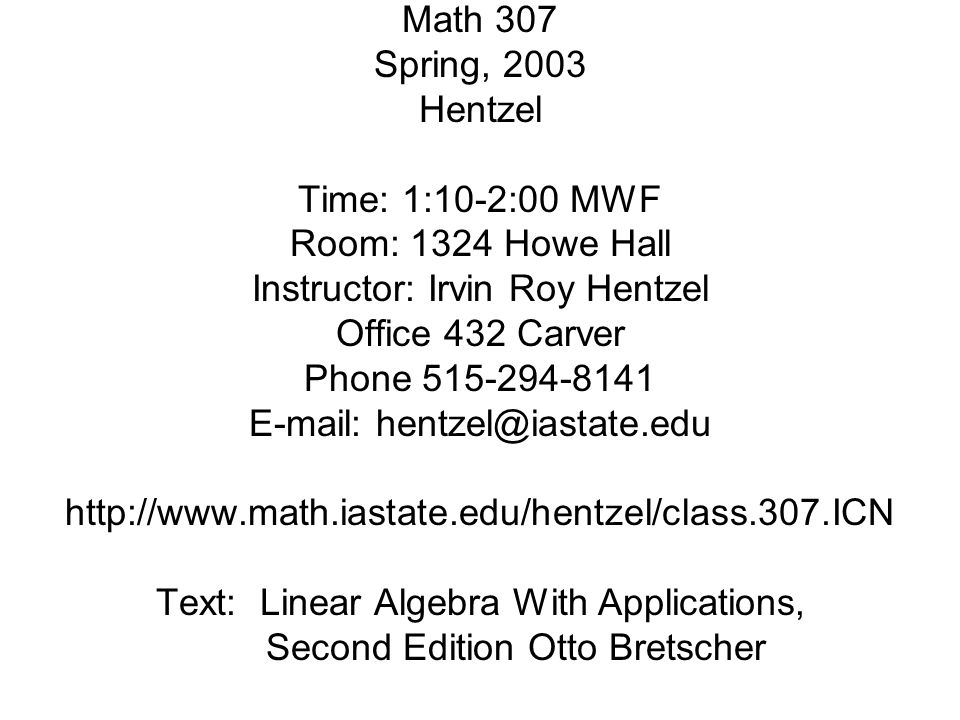 Math 307 Spring, 2003 Hentzel Time: 1:10-2:00 MWF Room: 1324 Howe Hall Instructor: Irvin Roy Hentzel Office 432 Carver Phone 515-294-8141 E-mail: hentzel@iastate.edu http://www.math.iastate.edu/hentzel/class.307.ICN Text: Linear Algebra With Applications, Second Edition Otto Bretscher