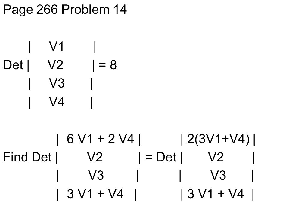 Page 266 Problem 14 | V1 | Det | V2 | = 8 | V3 | | V4 | | 6 V1 + 2 V4 | | 2(3V1+V4) | Find Det | V2 | = Det | V2 | | V3 | | V3 | | 3 V1 + V4 | | 3 V1 + V4 |