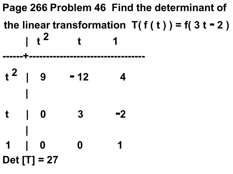 Page 266 Problem 46 Find the determinant of the linear transformation T( f ( t ) ) = f( 3 t - 2 ) | t 2 t 1 ------+---------------------------------- t 2 | 9 - 12 4 | t | 0 3 - 2 | 1 | 0 0 1 Det [T] = 27