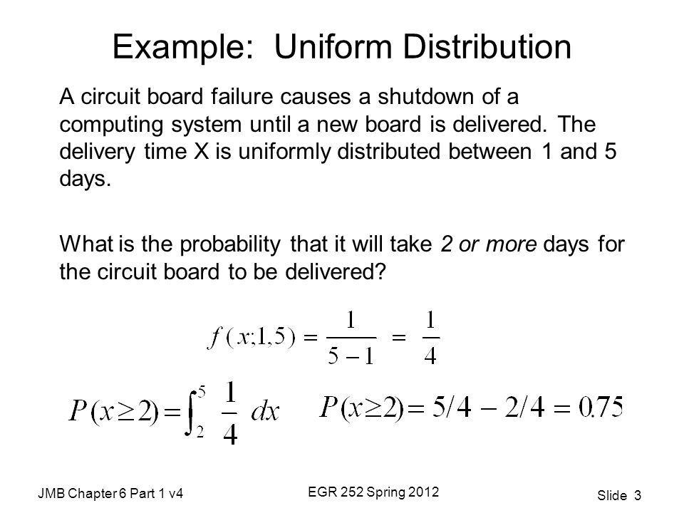 JMB Chapter 6 Part 1 v4 EGR 252 Spring 2012 Slide 4 Normal Distribution The bell-shaped curve Also called the Gaussian distribution The most widely used distribution in statistical analysis forms the basis for most of the parametric tests we'll perform later in this course.
