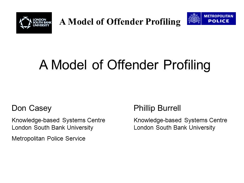 A Model of Offender Profiling Don CaseyPhillip Burrell Knowledge-based Systems Centre Knowledge-based Systems Centre London South Bank University London South Bank University Metropolitan Police Service A Model of Offender Profiling
