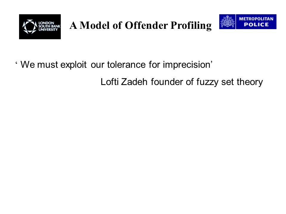 A Model of Offender Profiling ' We must exploit our tolerance for imprecision' Lofti Zadeh founder of fuzzy set theory