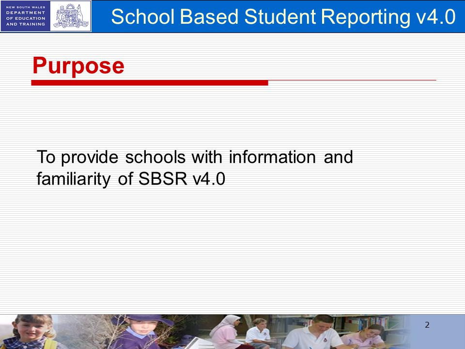 School Based Student Reporting v4.0 2 To provide schools with information and familiarity of SBSR v4.0 Purpose