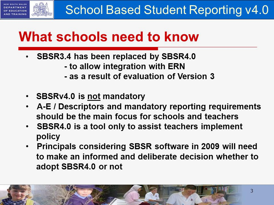 School Based Student Reporting v4.0 3 What schools need to know SBSR3.4 has been replaced by SBSR4.0 - to allow integration with ERN - as a result of