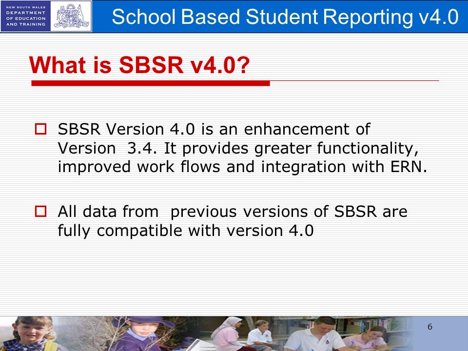 School Based Student Reporting v4.0 6 What is SBSR v4.0?  SBSR Version 4.0 is an enhancement of Version 3.4. It provides greater functionality, impro