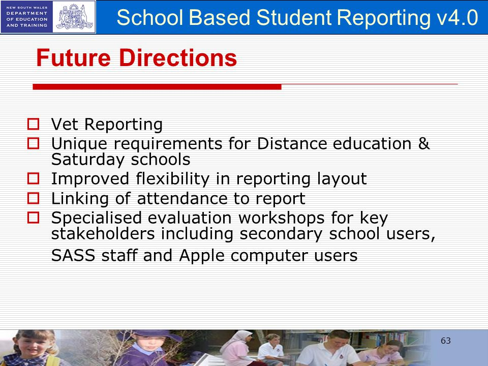 School Based Student Reporting v4.0 63 Future Directions  Vet Reporting  Unique requirements for Distance education & Saturday schools  Improved fl
