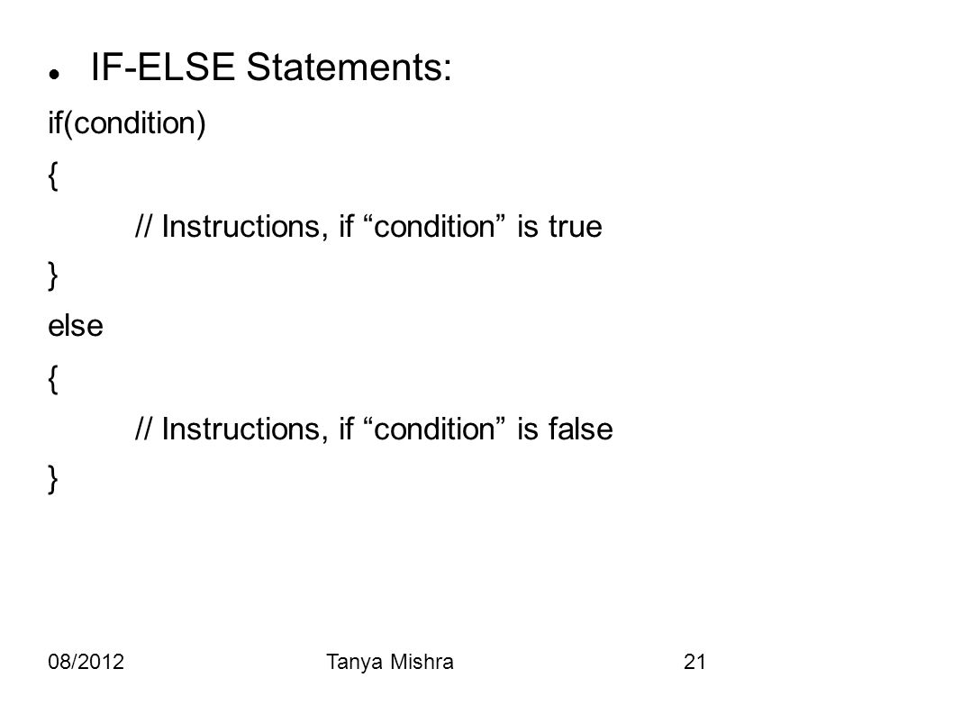"08/2012Tanya Mishra21 IF-ELSE Statements: if(condition) { // Instructions, if ""condition"" is true } else { // Instructions, if ""condition"" is false }"