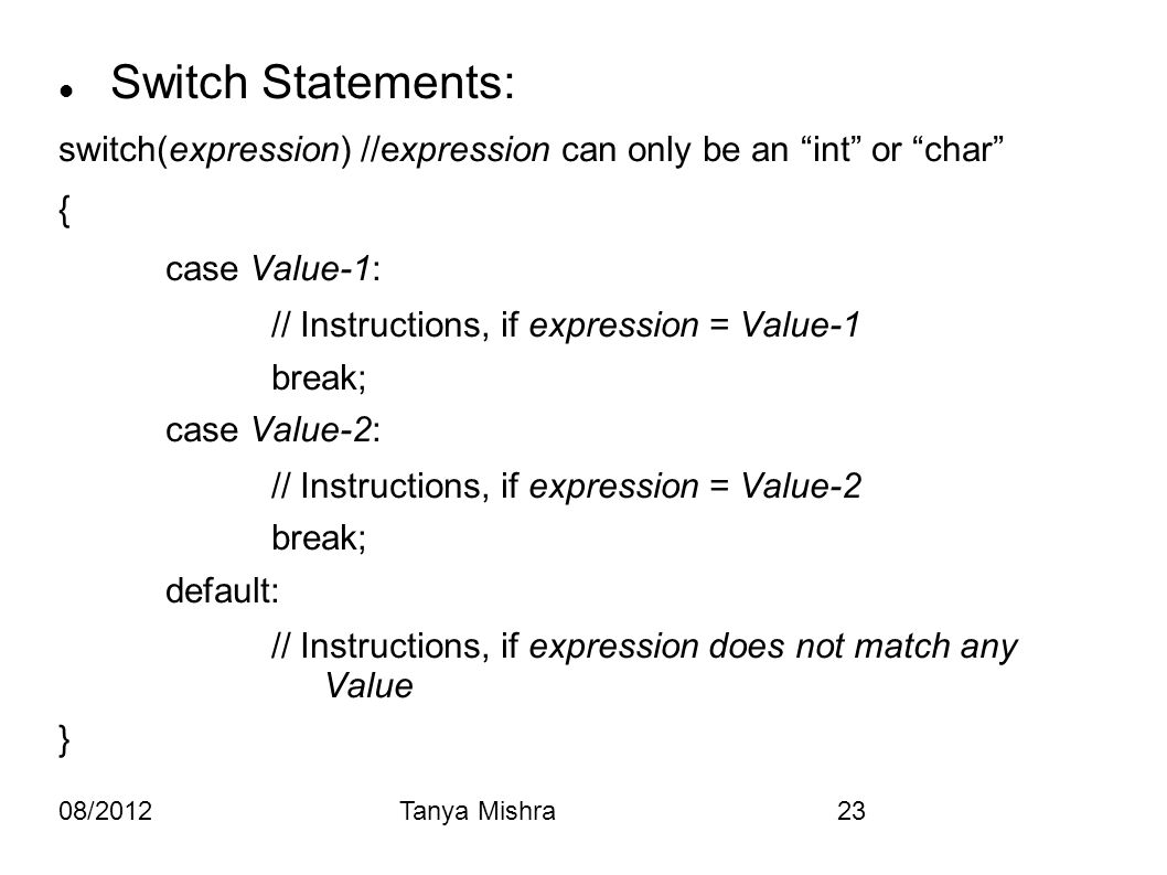 "08/2012Tanya Mishra23 Switch Statements: switch(expression) //expression can only be an ""int"" or ""char"" { case Value-1: // Instructions, if expression"