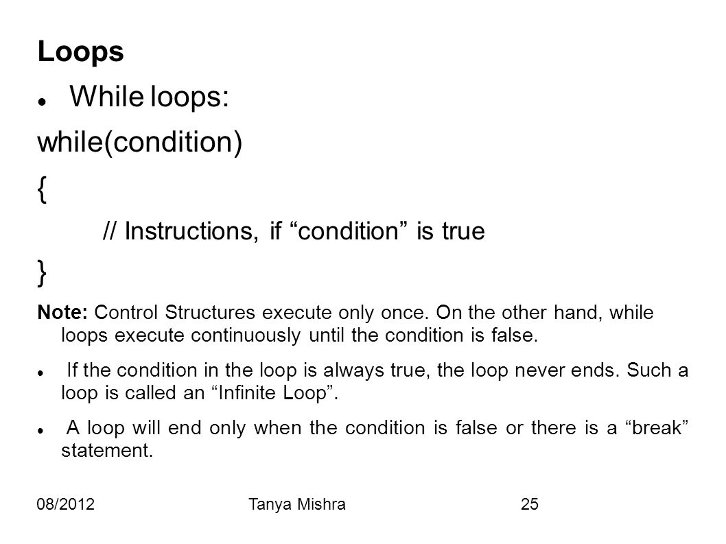 "08/2012Tanya Mishra25 Loops While loops: while(condition) { // Instructions, if ""condition"" is true } Note: Control Structures execute only once. On t"
