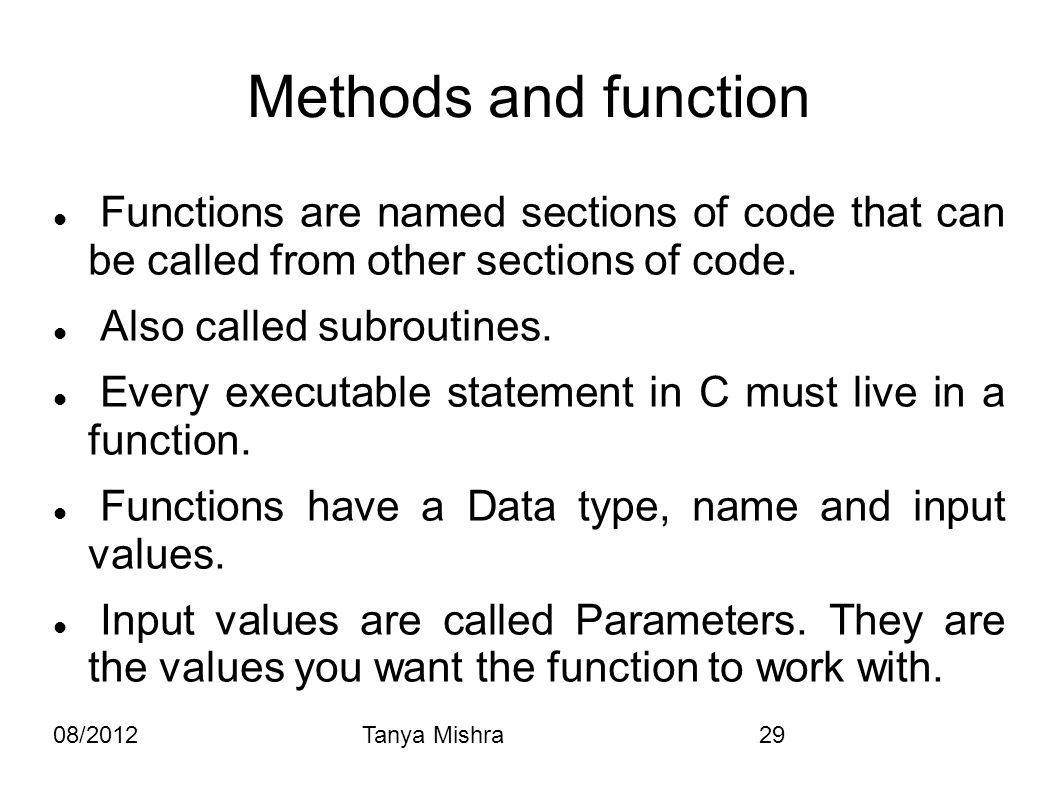 08/2012Tanya Mishra29 Methods and function Functions are named sections of code that can be called from other sections of code. Also called subroutine