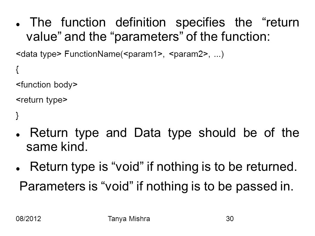 "08/2012Tanya Mishra30 The function definition specifies the ""return value"" and the ""parameters"" of the function: FunctionName(,,...) { } Return type a"
