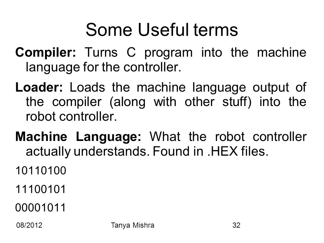 08/2012Tanya Mishra32 Some Useful terms Compiler: Turns C program into the machine language for the controller. Loader: Loads the machine language out