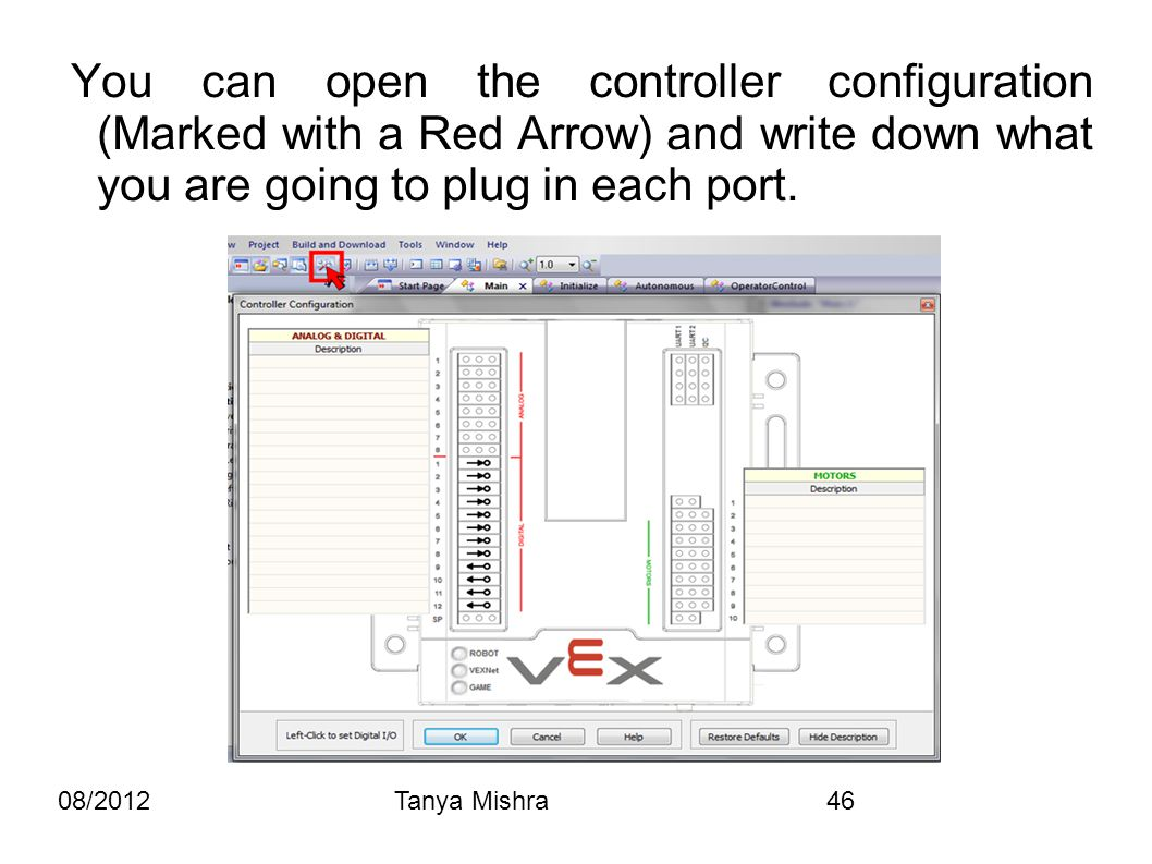 08/2012Tanya Mishra46 You can open the controller configuration (Marked with a Red Arrow) and write down what you are going to plug in each port.