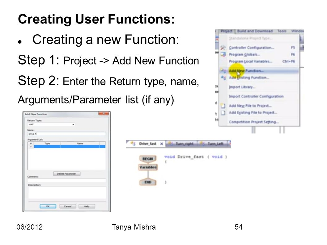 06/2012Tanya Mishra54 Creating User Functions: Creating a new Function: Step 1: Project -> Add New Function Step 2: Enter the Return type, name, Argum