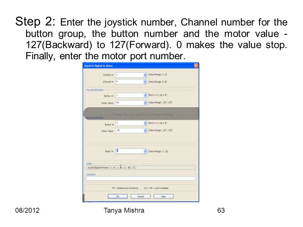 08/2012Tanya Mishra63 Step 2: Enter the joystick number, Channel number for the button group, the button number and the motor value - 127(Backward) to