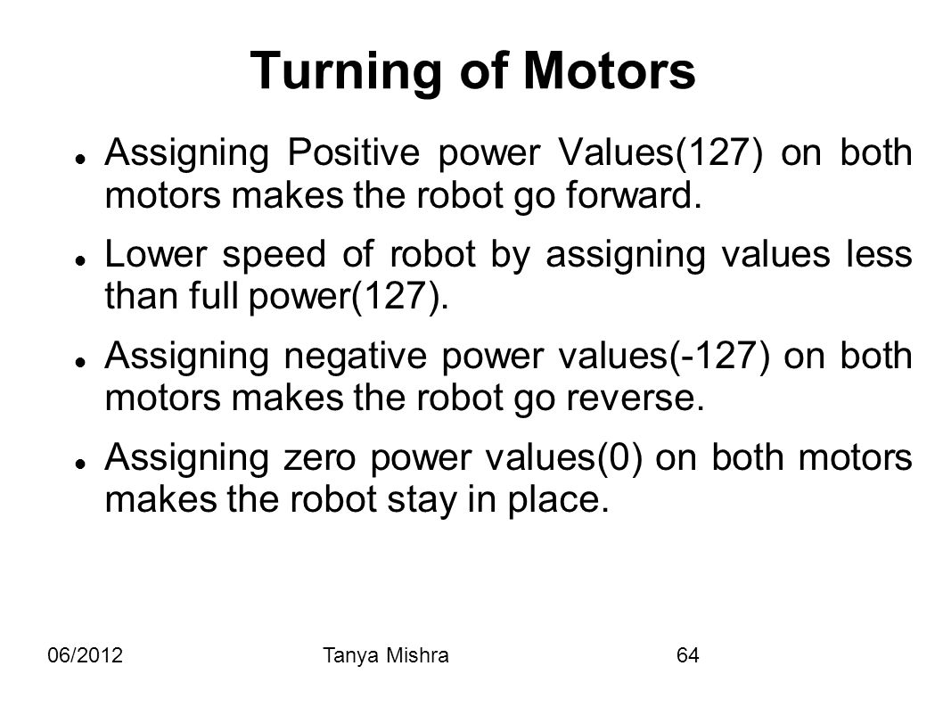 06/2012Tanya Mishra64 Assigning Positive power Values(127) on both motors makes the robot go forward. Lower speed of robot by assigning values less th