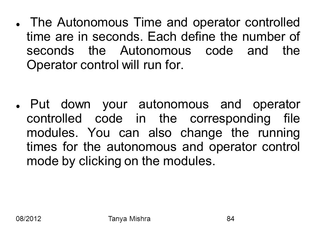 08/2012Tanya Mishra84 The Autonomous Time and operator controlled time are in seconds. Each define the number of seconds the Autonomous code and the O