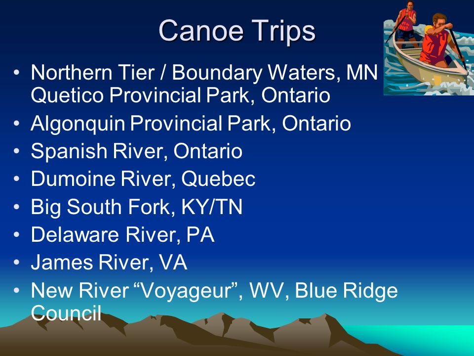 Canoe Trips Northern Tier / Boundary Waters, MN / Quetico Provincial Park, Ontario Algonquin Provincial Park, Ontario Spanish River, Ontario Dumoine River, Quebec Big South Fork, KY/TN Delaware River, PA James River, VA New River Voyageur , WV, Blue Ridge Council