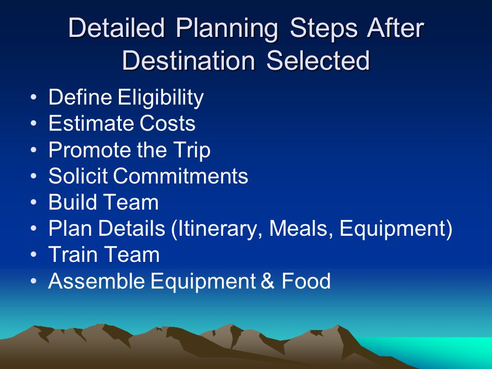 Detailed Planning Steps After Destination Selected Define Eligibility Estimate Costs Promote the Trip Solicit Commitments Build Team Plan Details (Iti