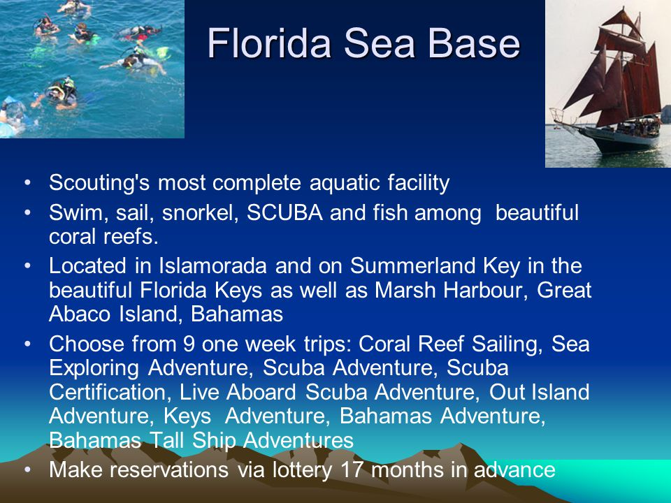 Florida Sea Base Scouting's most complete aquatic facility Swim, sail, snorkel, SCUBA and fish among beautiful coral reefs. Located in Islamorada and