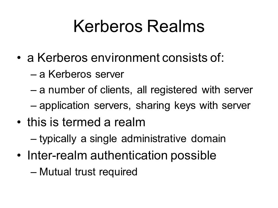 Kerberos Realms a Kerberos environment consists of: –a Kerberos server –a number of clients, all registered with server –application servers, sharing keys with server this is termed a realm –typically a single administrative domain Inter-realm authentication possible –Mutual trust required